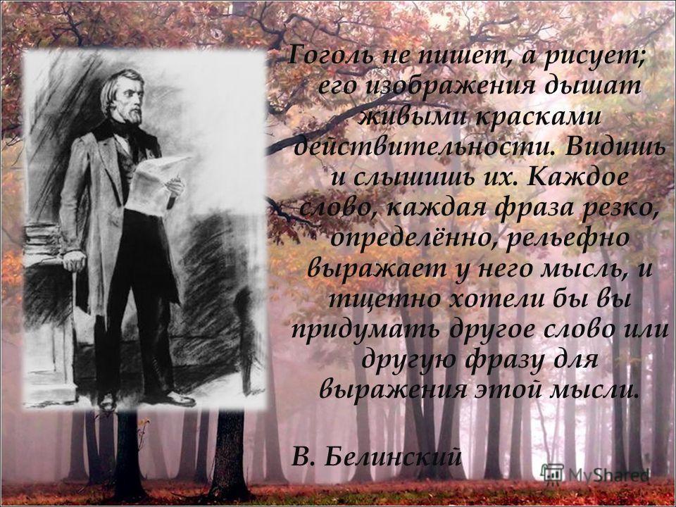 Гоголь не пишет, а рисует; его изображения дышат живыми красками действительности. Видишь и слышишь их. Каждое слово, каждая фраза резко, определённо, рельефно выражает у него мысль, и тщетно хотели бы вы придумать другое слово или другую фразу для в