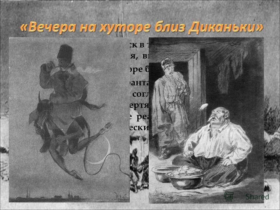 Фантастика и гротеск в творчестве Николая Васильевича Гоголя, впервые встречается в «Вечерах на хуторе близ Диканьки». Волшебно-сказочная фантастика отображается не мистически, а согласно народным представлениям. Чертям, ведьмам, русалкам придаются в