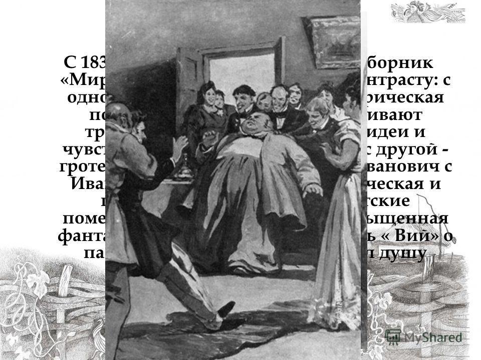 С 1832 по 1834 год Гоголь готовит сборник «Миргород», выстраивая его по контрасту: с одной стороны, героическая историческая повесть « Тарас Бульба», где оживают традиции вольного казачества, идеи и чувства товарищества и братства, с другой - гротеск