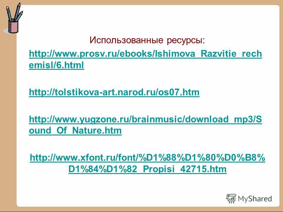 Использованные ресурсы: http://www.prosv.ru/ebooks/Ishimova_Razvitie_rech emisl/6.html http://tolstikova-art.narod.ru/os07.htm http://www.yugzone.ru/brainmusic/download_mp3/S ound_Of_Nature.htm http://www.xfont.ru/font/%D1%88%D1%80%D0%B8% D1%84%D1%82