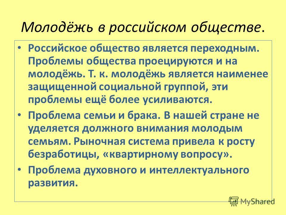 Молодёжь в российском обществе. Российское общество является переходным. Проблемы общества проецируются и на молодёжь. Т. к. молодёжь является наименее защищенной социальной группой, эти проблемы ещё более усиливаются. Проблема семьи и брака. В нашей