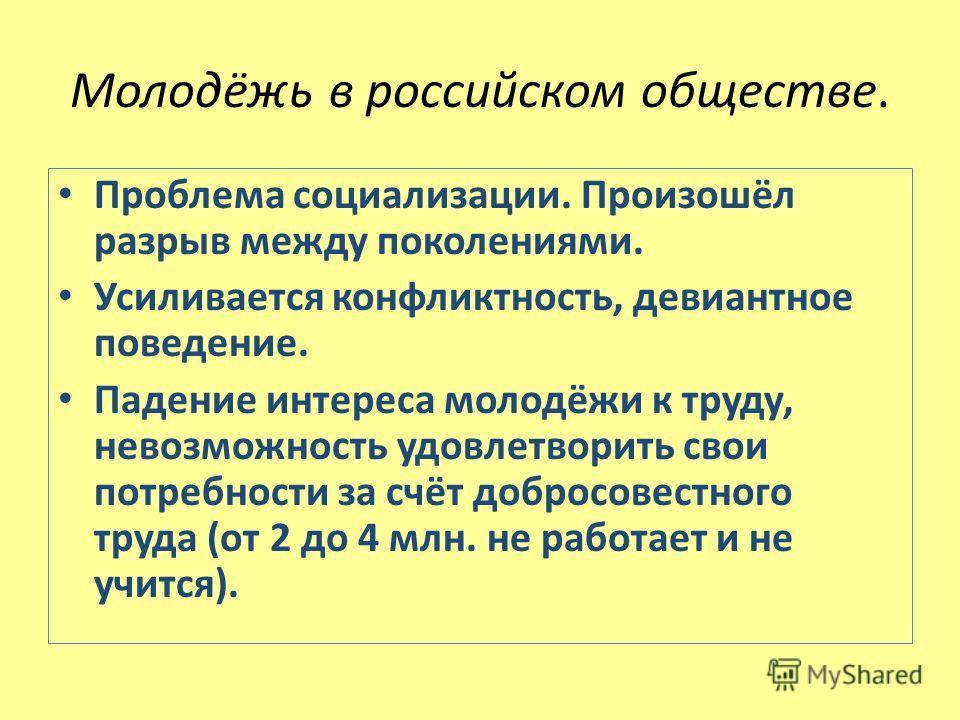 Молодёжь в российском обществе. Проблема социализации. Произошёл разрыв между поколениями. Усиливается конфликтность, девиантное поведение. Падение интереса молодёжи к труду, невозможность удовлетворить свои потребности за счёт добросовестного труда
