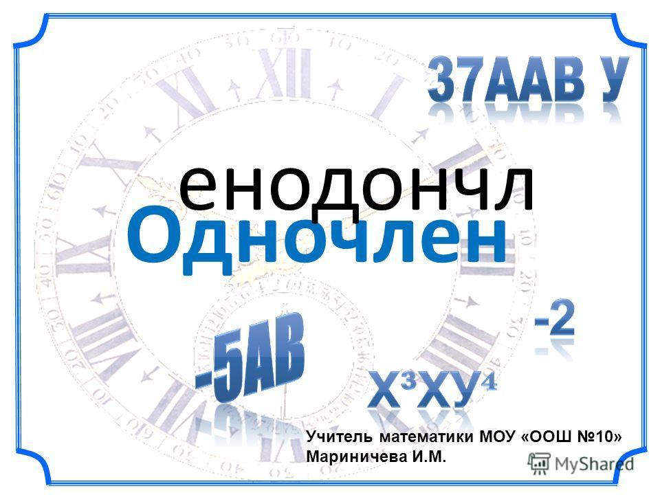 Одночлен енодончл Учитель математики МОУ «ООШ 10» Мариничева И.М.