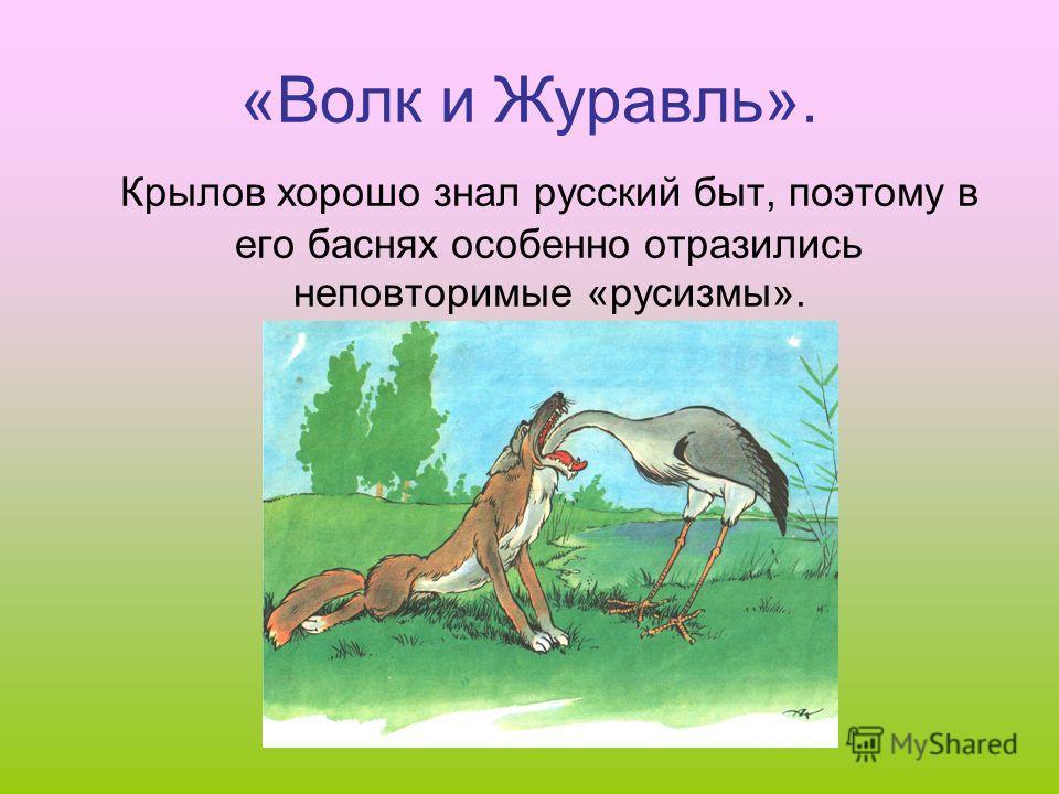 «Волк и Журавль». Крылов хорошо знал русский быт, поэтому в его баснях особенно отразились неповторимые «русизмы».