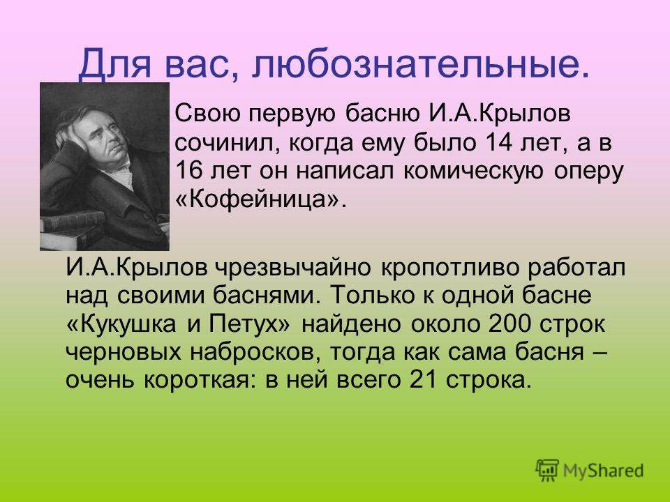 Для вас, любознательные. Свою первую басню И.А.Крылов сочинил, когда ему было 14 лет, а в 16 лет он написал комическую оперу «Кофейница». И.А.Крылов чрезвычайно кропотливо работал над своими баснями. Только к одной басне «Кукушка и Петух» найдено око