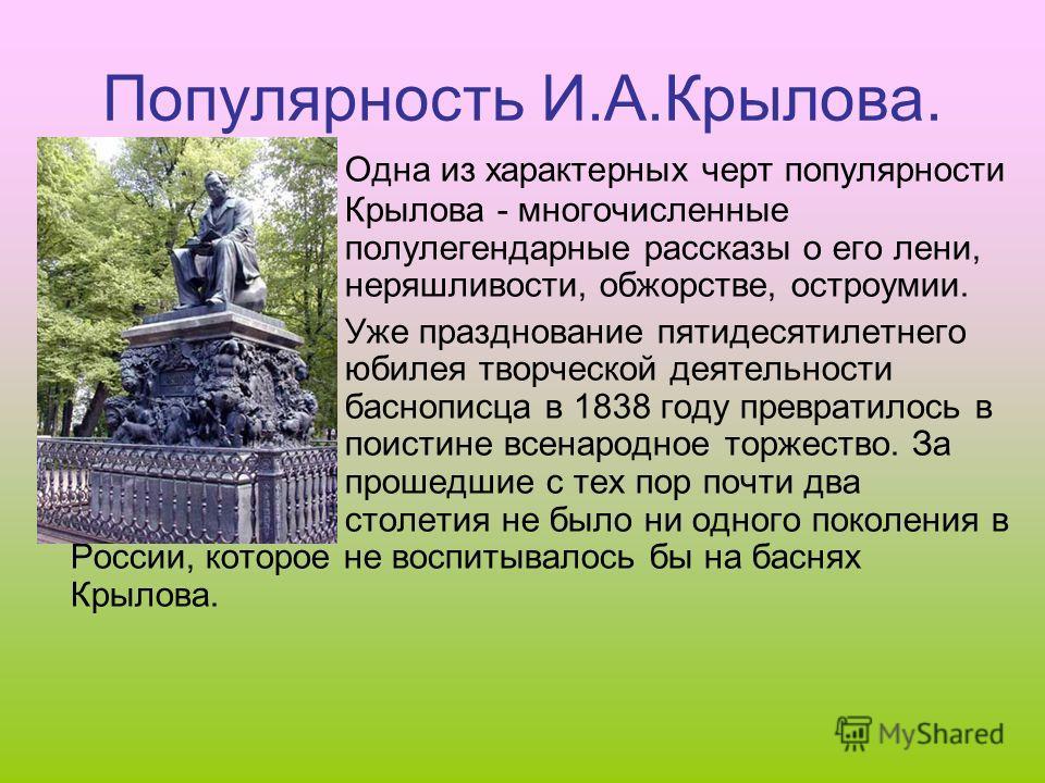 Популярность И.А.Крылова. Одна из характерных черт популярности Крылова - многочисленные полулегендарные рассказы о его лени, неряшливости, обжорстве, остроумии. Уже празднование пятидесятилетнего юбилея творческой деятельности баснописца в 1838 году