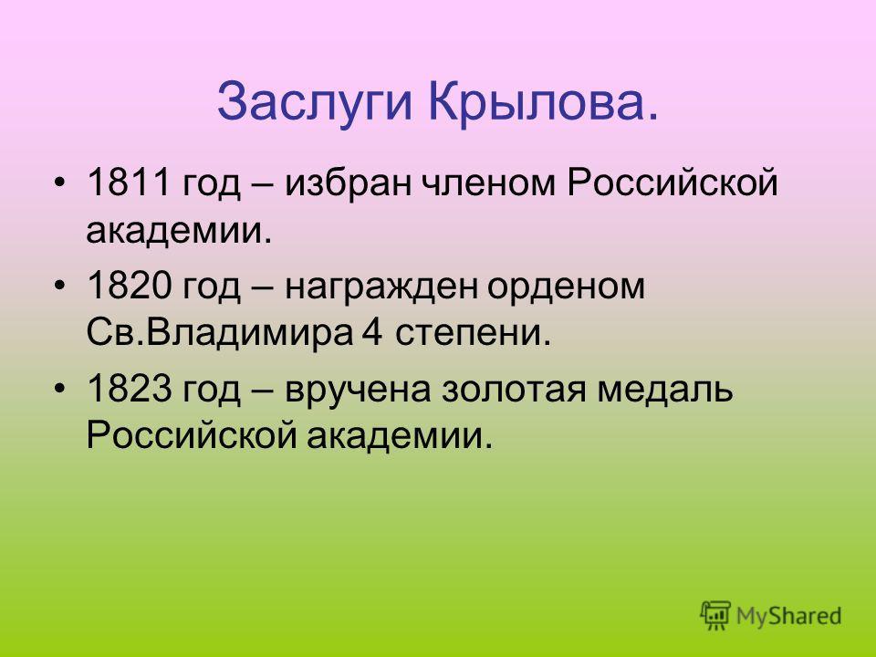 Заслуги Крылова. 1811 год – избран членом Российской академии. 1820 год – награжден орденом Св.Владимира 4 степени. 1823 год – вручена золотая медаль Российской академии.
