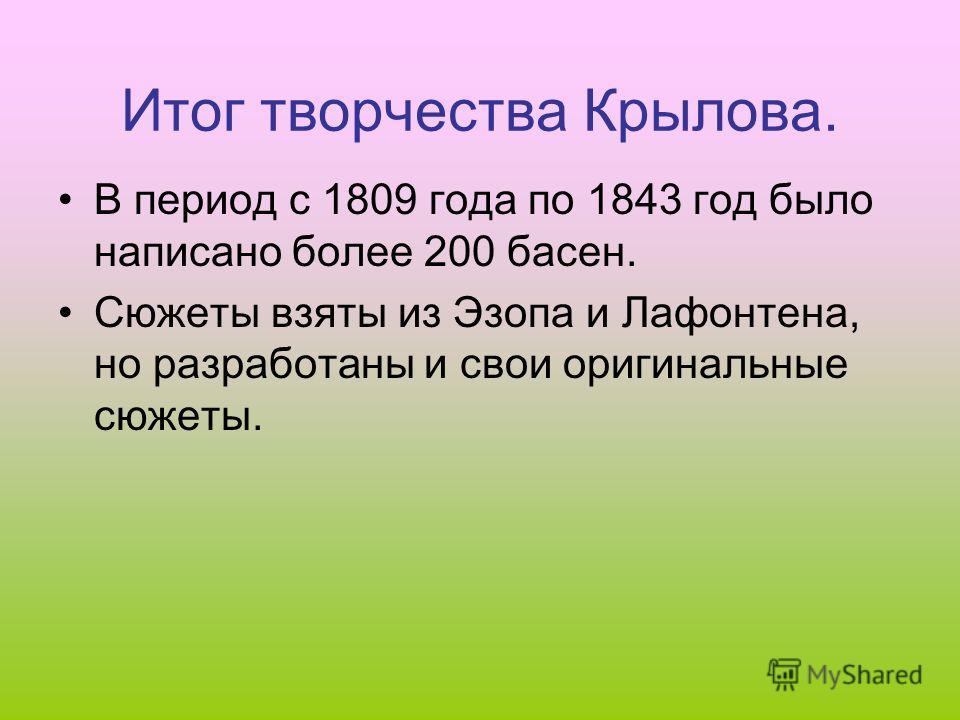 Итог творчества Крылова. В период с 1809 года по 1843 год было написано более 200 басен. Сюжеты взяты из Эзопа и Лафонтена, но разработаны и свои оригинальные сюжеты.
