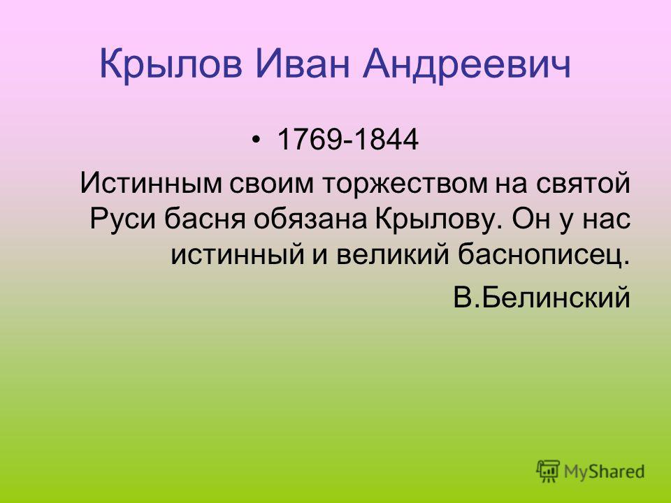 Крылов Иван Андреевич 1769-1844 Истинным своим торжеством на святой Руси басня обязана Крылову. Он у нас истинный и великий баснописец. В.Белинский