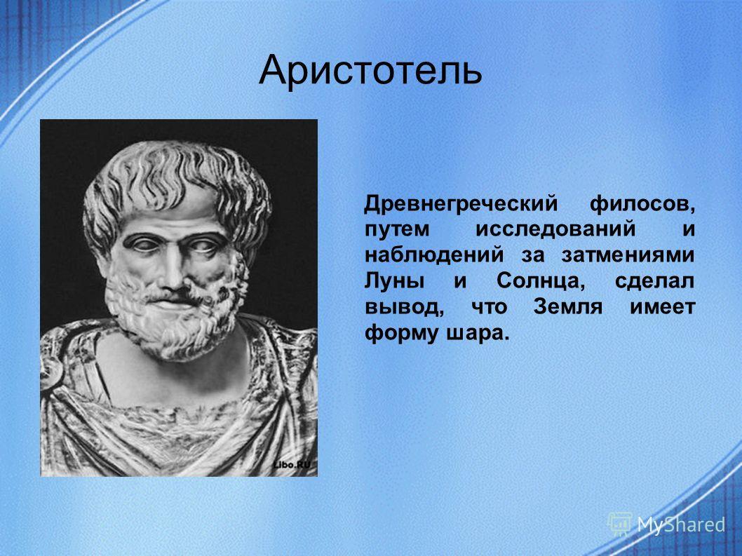 Аристотель Древнегреческий филосов, путем исследований и наблюдений за затмениями Луны и Солнца, сделал вывод, что Земля имеет форму шара.