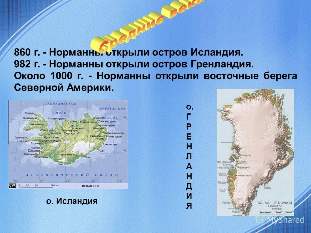860 г. - Норманны открыли остров Исландия. 982 г. - Норманны открыли остров Гренландия. Около 1000 г. - Норманны открыли восточные берега Северной Америки. о. Исландия о. Г Р Е Н Л А Н Д И Я