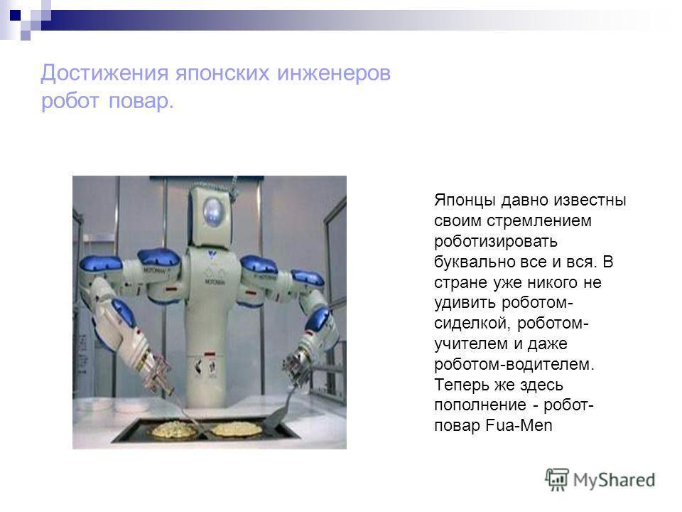 Достижения японских инженеров робот повар. Японцы давно известны своим стремлением роботизировать буквально все и вся. В стране уже никого не удивить роботом- сиделкой, роботом- учителем и даже роботом-водителем. Теперь же здесь пополнение - робот- п