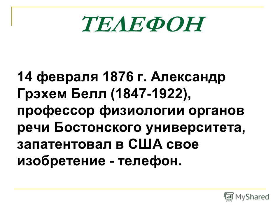 ТЕЛЕФОН 14 февраля 1876 г. Александр Грэхем Белл (1847-1922), профессор физиологии органов речи Бостонского университета, запатентовал в США свое изобретение - телефон.