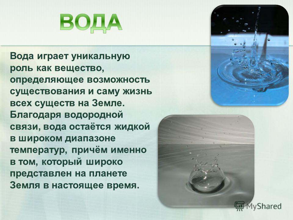 Вода играет уникальную роль как вещество, определяющее возможность существования и саму жизнь всех существ на Земле. Благодаря водородной связи, вода остаётся жидкой в широком диапазоне температур, причём именно в том, который широко представлен на п