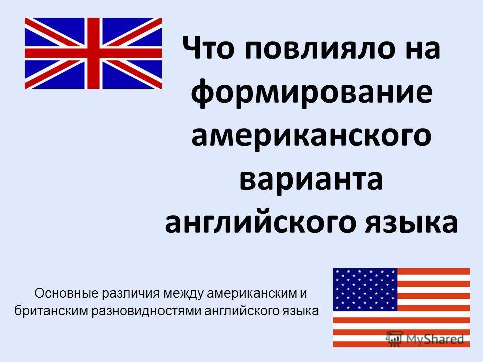 Что повлияло на формирование американского варианта английского языка Основные различия между американским и британским разновидностями английского языка