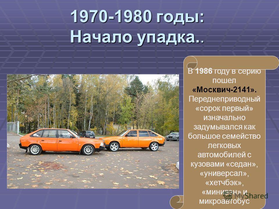 В 1986 году в серию пошел «Москвич-2141». Переднеприводный «сорок первый» изначально задумывался как большое семейство легковых автомобилей с кузовами «седан», «универсал», «хетчбэк», «минивэн» и микроавтобус 1970-1980 годы: Начало упадка..