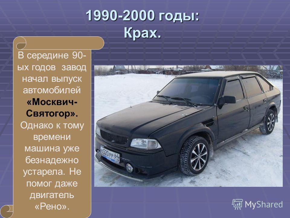 1990-2000 годы: Крах. В середине 90- ых годов завод начал выпуск автомобилей «Москвич- Святогор». Однако к тому времени машина уже безнадежно устарела. Не помог даже двигатель «Рено».