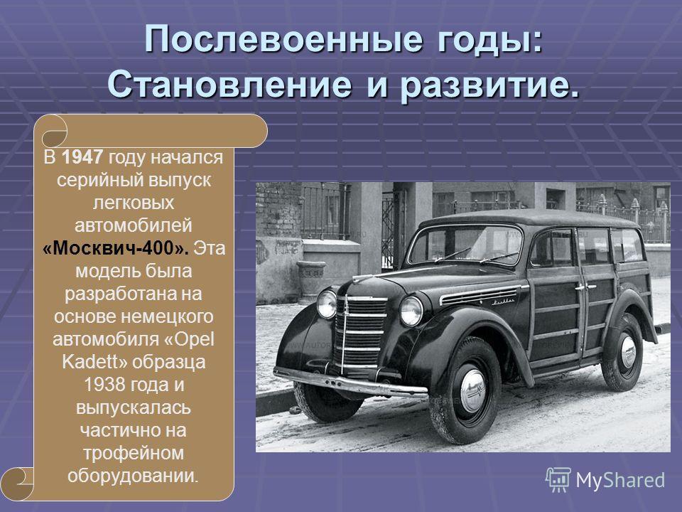 Послевоенные годы: Становление и развитие. В 1947 году начался серийный выпуск легковых автомобилей «Москвич-400». Эта модель была разработана на основе немецкого автомобиля «Opel Kadett» образца 1938 года и выпускалась частично на трофейном оборудов