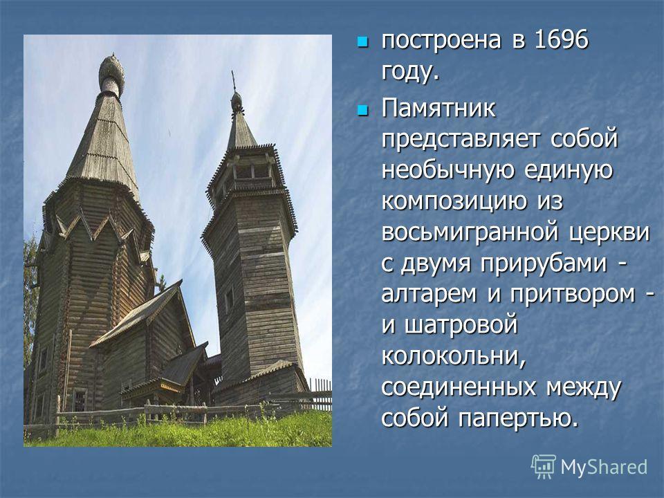 построена в 1696 году. построена в 1696 году. Памятник представляет собой необычную единую композицию из восьмигранной церкви с двумя прирубами - алтарем и притвором - и шатровой колокольни, соединенных между собой папертью. Памятник представляет соб
