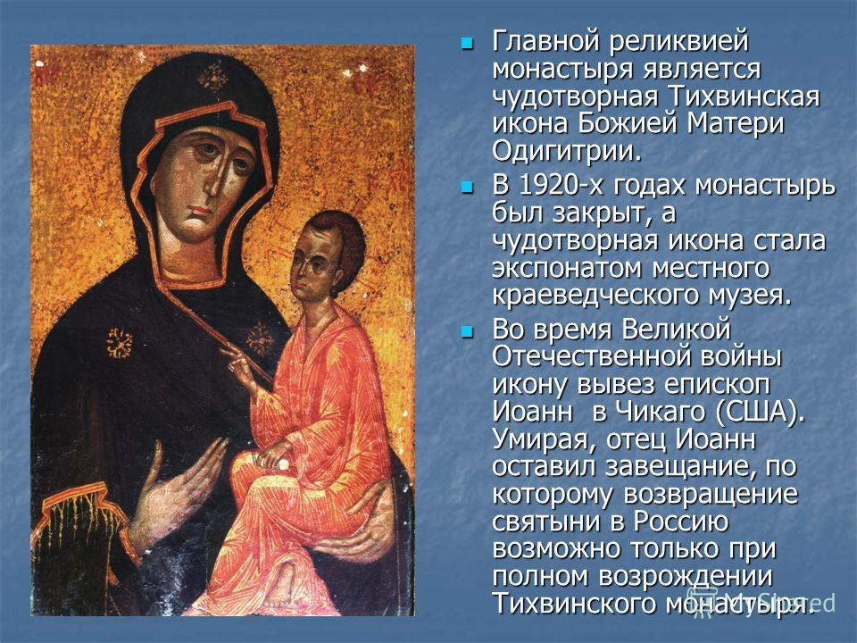 Главной реликвией монастыря является чудотворная Тихвинская икона Божией Матери Одигитрии. Главной реликвией монастыря является чудотворная Тихвинская икона Божией Матери Одигитрии. В 1920-х годах монастырь был закрыт, а чудотворная икона стала экспо