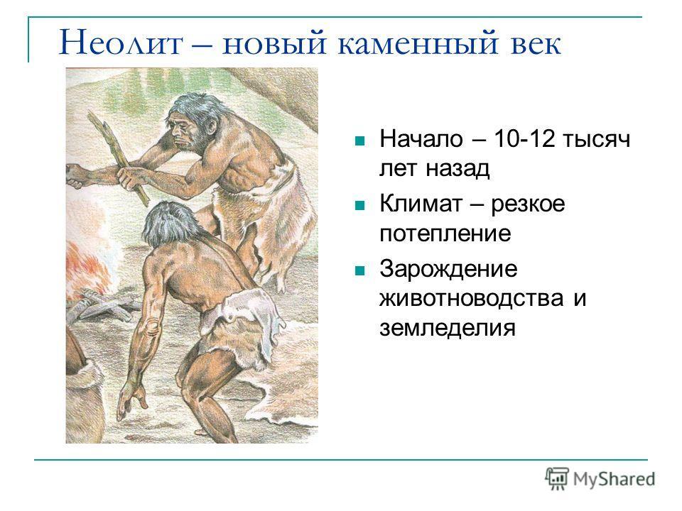 Неолит – новый каменный век Начало – 10-12 тысяч лет назад Климат – резкое потепление Зарождение животноводства и земледелия