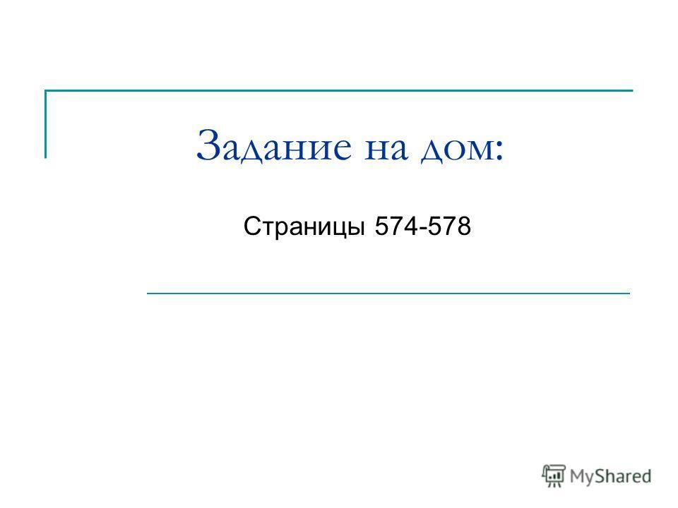 Задание на дом: Страницы 574-578