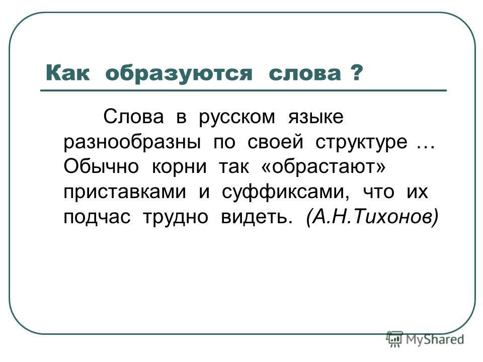 Как образуются слова ? Слова в русском языке разнообразны по своей структуре … Обычно корни так «обрастают» приставками и суффиксами, что их подчас трудно видеть. (А.Н.Тихонов)