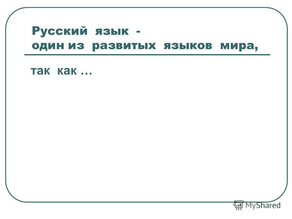 Русский язык - один из развитых языков мира, так как …