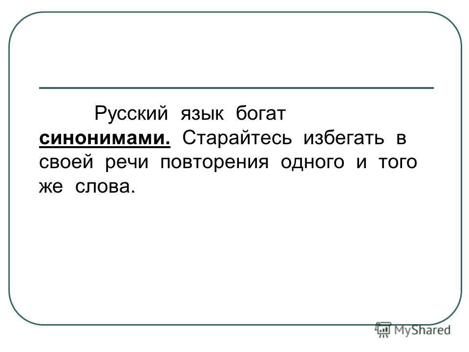 Русский язык богат синонимами. Старайтесь избегать в своей речи повторения одного и того же слова.