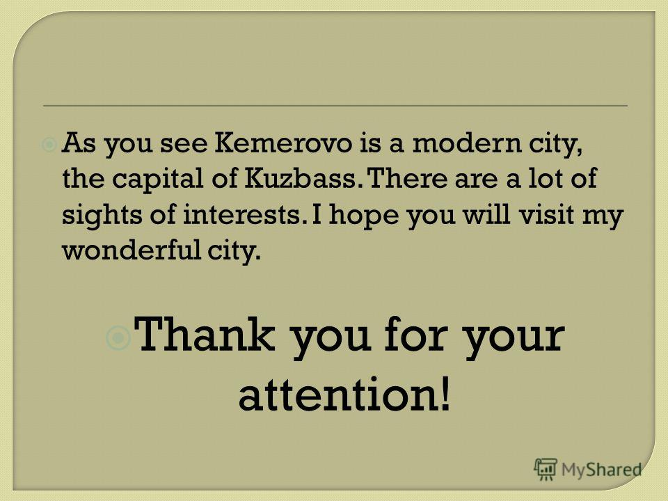 As you see Kemerovo is a modern city, the capital of Kuzbass. There are a lot of sights of interests. I hope you will visit my wonderful city. Thank you for your attention!