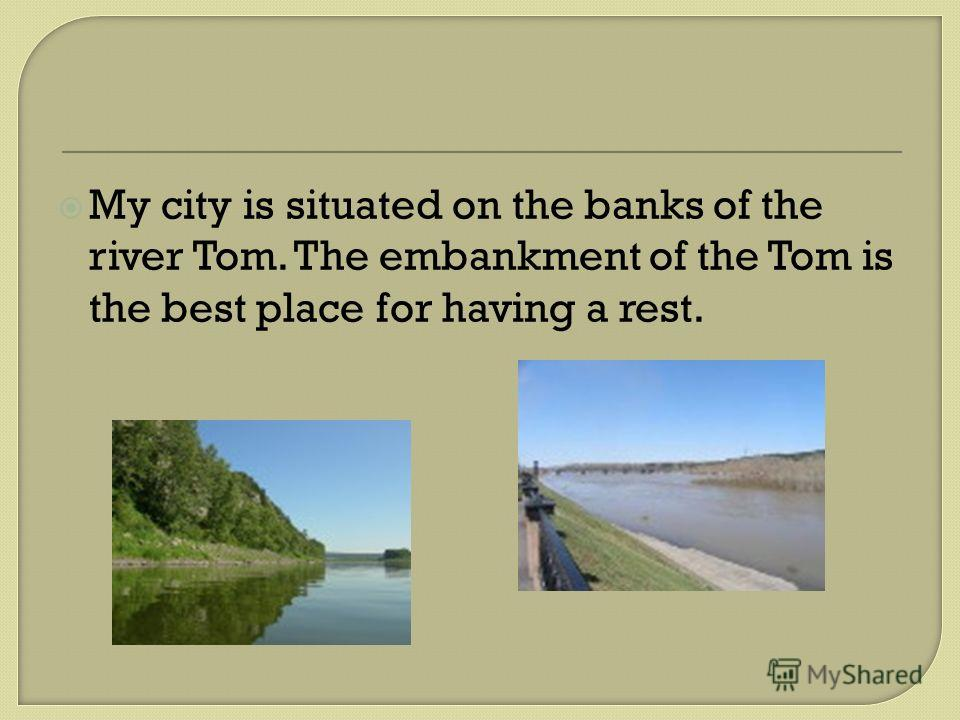 My city is situated on the banks of the river Tom. The embankment of the Tom is the best place for having a rest.