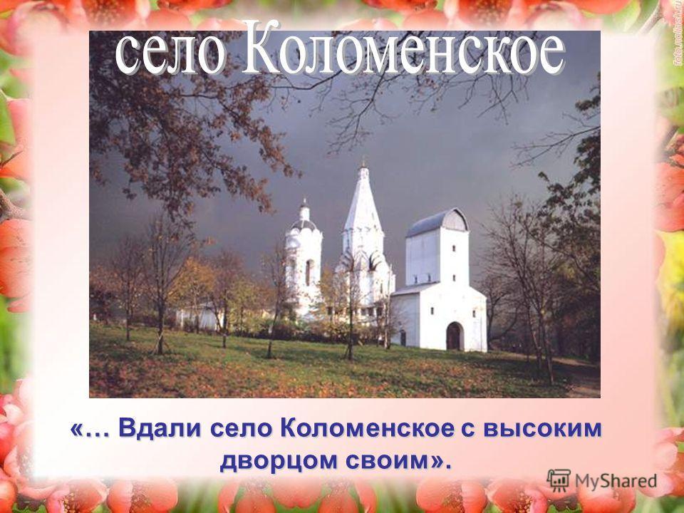 «… Вдали село Коломенское с высоким дворцом своим».
