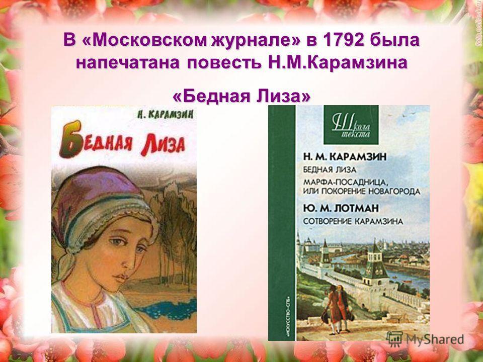 В «Московском журнале» в 1792 была напечатана повесть Н.М.Карамзина «Бедная Лиза»