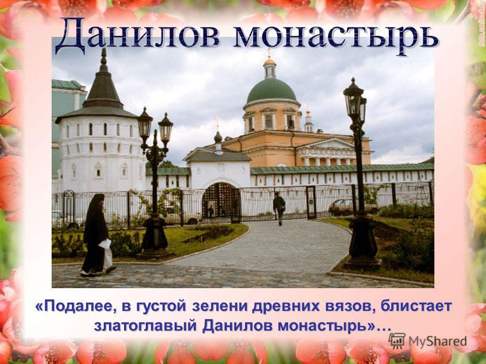 «Подалее, в густой зелени древних вязов, блистает златоглавый Данилов монастырь»…