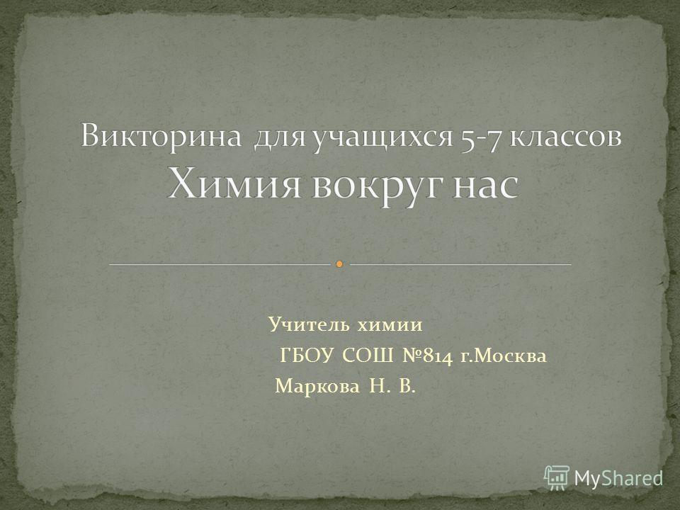 Учитель химии ГБОУ СОШ 814 г.Москва Маркова Н. В.