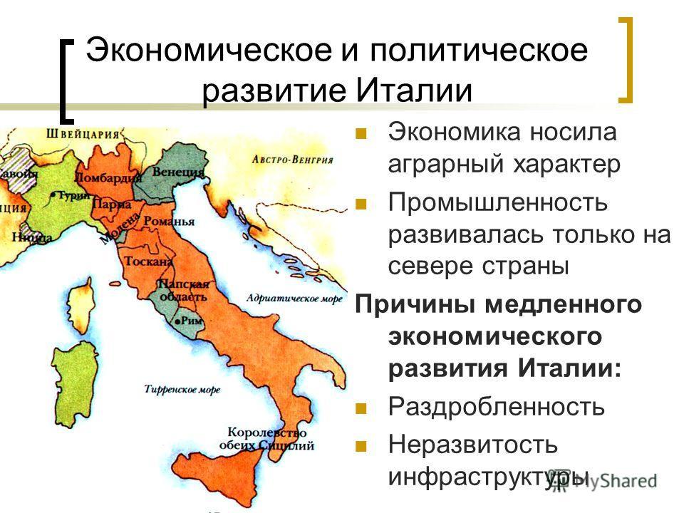 Экономическое и политическое развитие Италии Экономика носила аграрный характер Промышленность развивалась только на севере страны Причины медленного экономического развития Италии: Раздробленность Неразвитость инфраструктуры