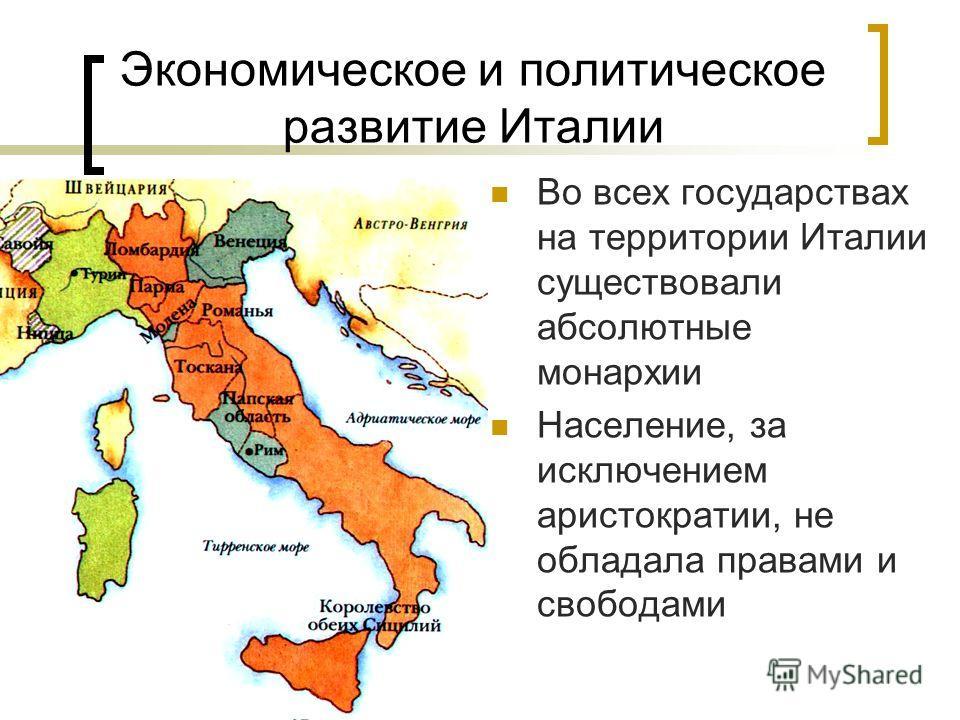 Экономическое и политическое развитие Италии Во всех государствах на территории Италии существовали абсолютные монархии Население, за исключением аристократии, не обладала правами и свободами