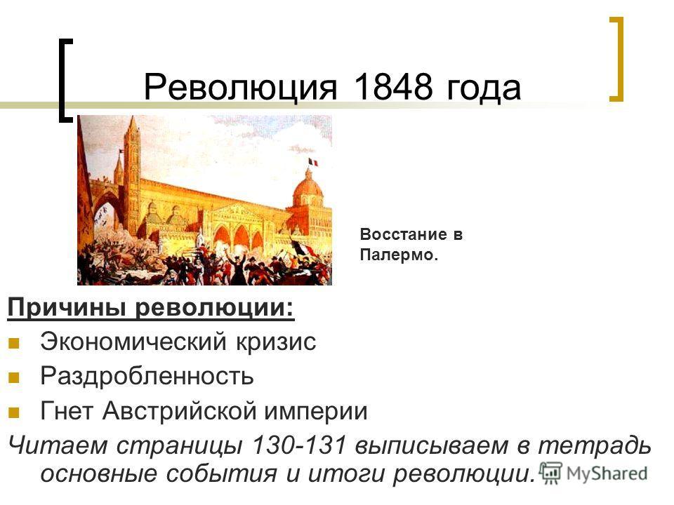 Революция 1848 года Причины революции: Экономический кризис Раздробленность Гнет Австрийской империи Читаем страницы 130-131 выписываем в тетрадь основные события и итоги революции. Восстание в Палермо.
