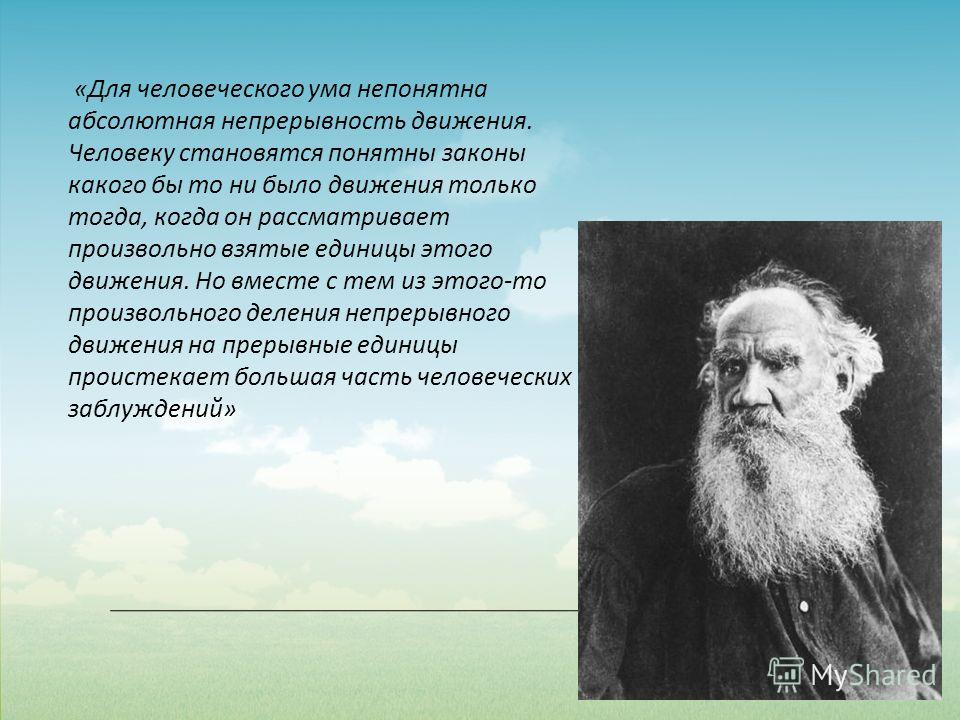 «Для человеческого ума непонятна абсолютная непрерывность движения. Человеку становятся понятны законы какого бы то ни было движения только тогда, когда он рассматривает произвольно взятые единицы этого движения. Но вместе с тем из этого-то произволь