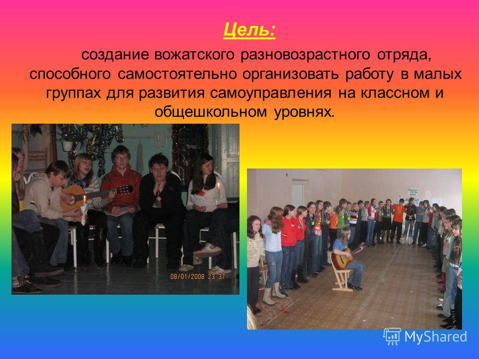 Цель: создание вожатского разновозрастного отряда, способного самостоятельно организовать работу в малых группах для развития самоуправления на классном и общешкольном уровнях.