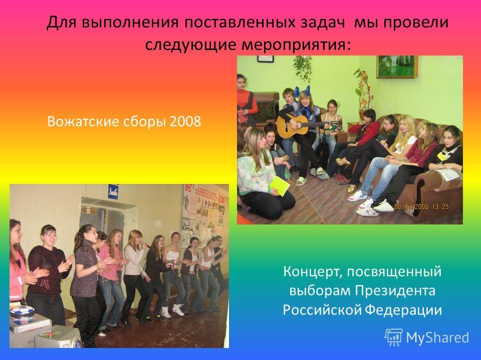 Для выполнения поставленных задач мы провели следующие мероприятия: Вожатские сборы 2008 Концерт, посвященный выборам Президента Российской Федерации