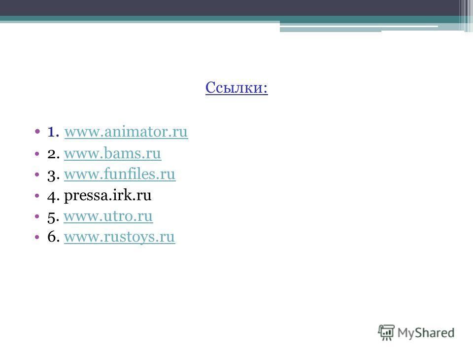 Ссылки: 1. www.animator.ru www.animator.ru 2. www.bams.ruwww.bams.ru 3. www.funfiles.ruwww.funfiles.ru 4. pressa.irk.ru 5. www.utro.ruwww.utro.ru 6. www.rustoys.ruwww.rustoys.ru