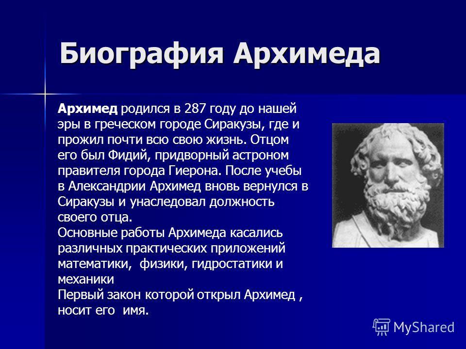 Биография Архимеда Архимед родился в 287 году до нашей эры в греческом городе Сиракузы, где и прожил почти всю свою жизнь. Отцом его был Фидий, придворный астроном правителя города Гиерона. После учебы в Александрии Архимед вновь вернулся в Сиракузы