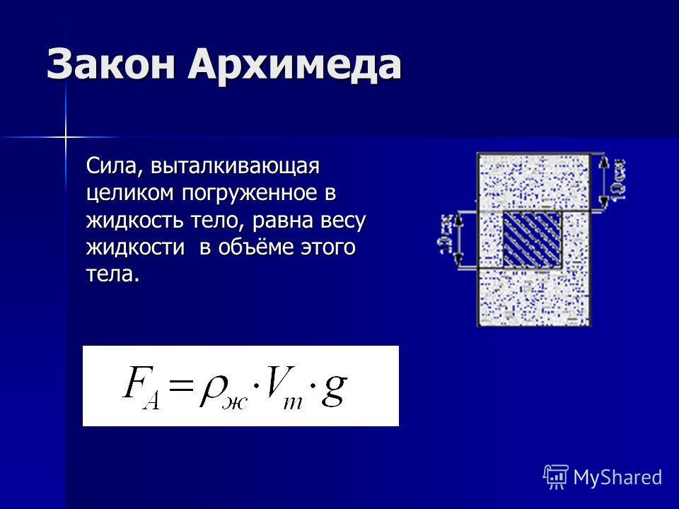 Закон Архимеда Сила, выталкивающая целиком погруженное в жидкость тело, равна весу жидкости в объёме этого тела.