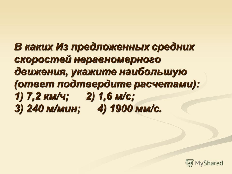В каких Из предложенных средних скоростей неравномерного движения, укажите наибольшую (ответ подтвердите расчетами): 1) 7,2 км/ч; 2) 1,6 м/с; 3) 240 м/мин; 4) 1900 мм/с.