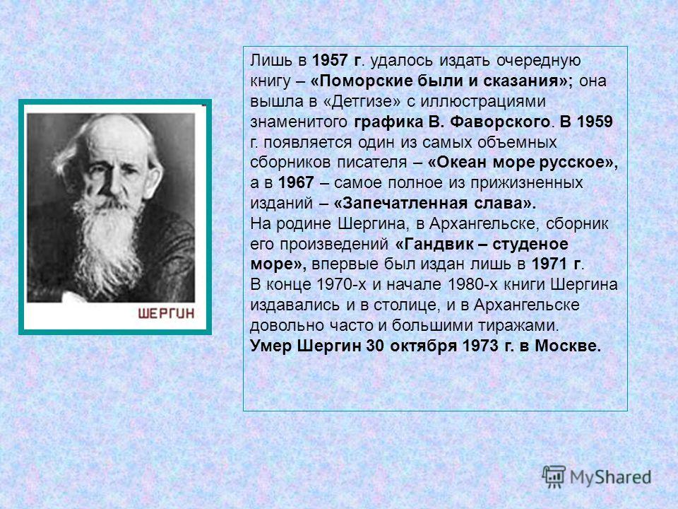 Лишь в 1957 г. удалось издать очередную книгу – «Поморские были и сказания»; она вышла в «Детгизе» с иллюстрациями знаменитого графика В. Фаворского. В 1959 г. появляется один из самых объемных сборников писателя – «Океан море русское», а в 1967 – са