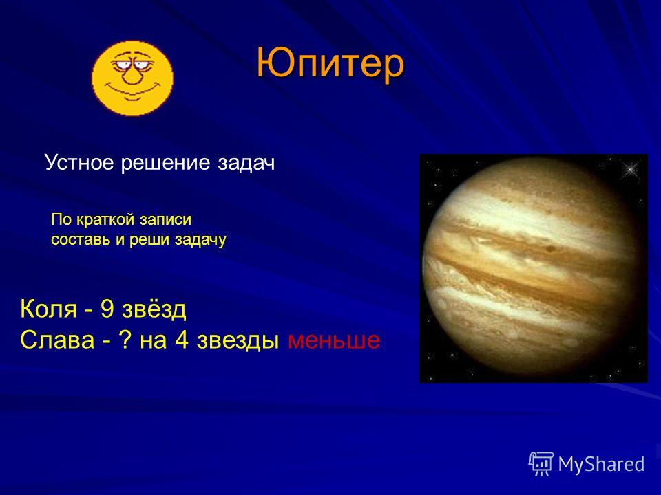 Юпитер Устное решение задач Коля - 9 звёзд Слава - ? на 4 звезды меньше По краткой записи составь и реши задачу