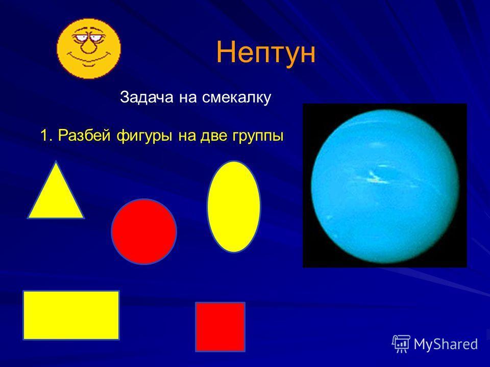 Нептун 1.Разбей фигуры на две группы Задача на смекалку