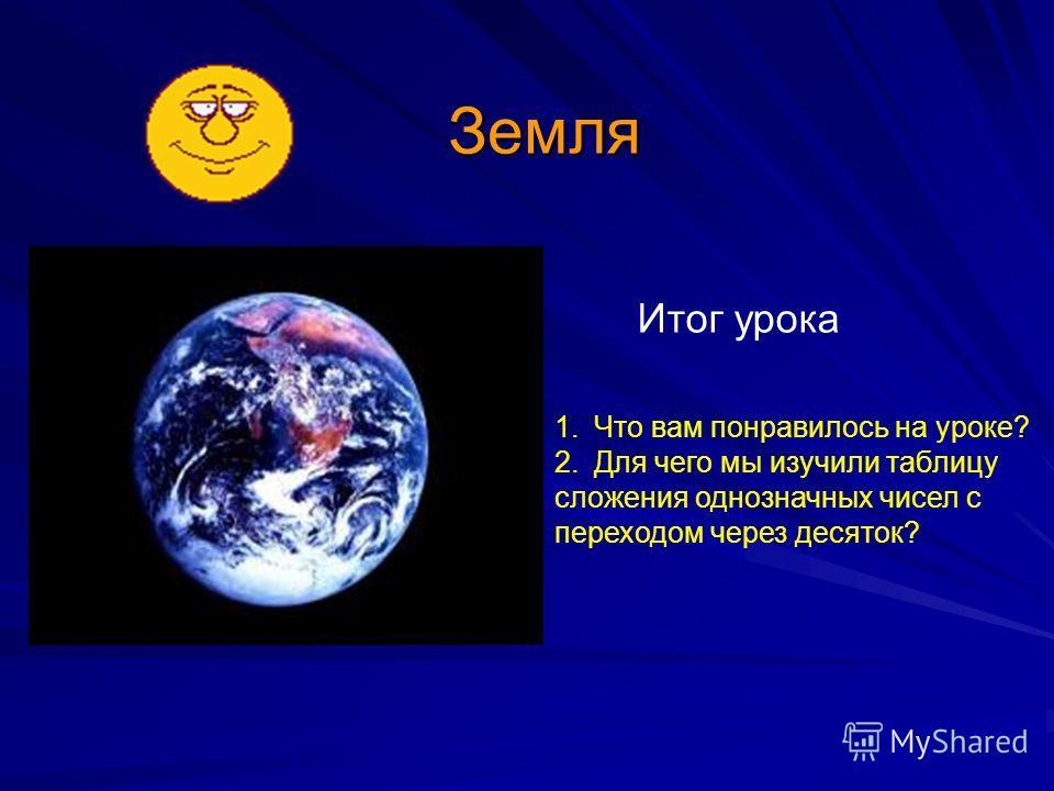 Земля Итог урока 1.Что вам понравилось на уроке? 2.Для чего мы изучили таблицу сложения однозначных чисел с переходом через десяток?