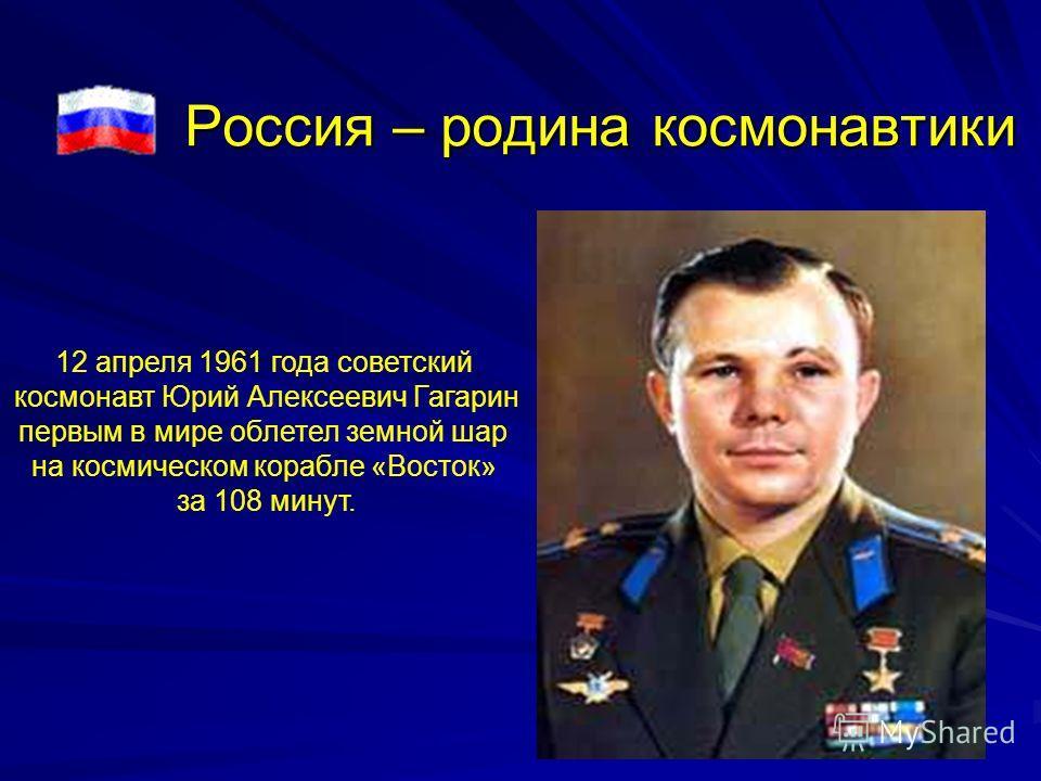 Россия – родина космонавтики 12 апреля 1961 года советский космонавт Юрий Алексеевич Гагарин первым в мире облетел земной шар на космическом корабле «Восток» за 108 минут.